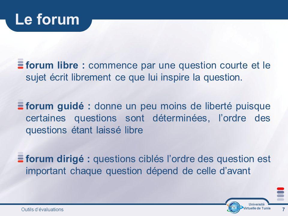 Université Virtuelle de Tunis Outils dévaluations 7 Le forum forum libre : commence par une question courte et le sujet écrit librement ce que lui inspire la question.