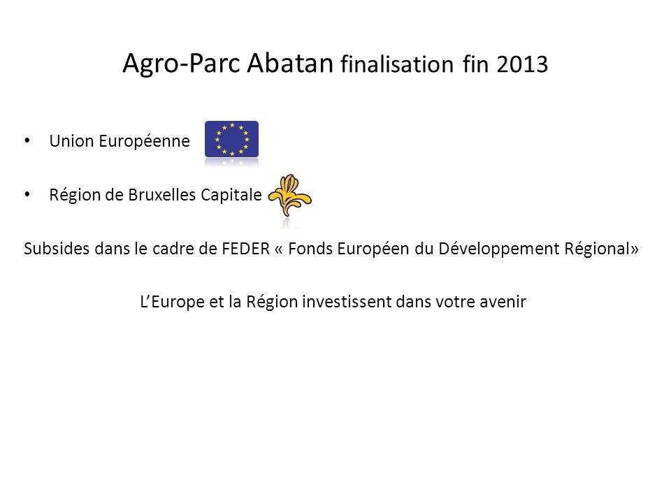Agro-Parc Abatan finalisation fin 2013 Union Européenne Région de Bruxelles Capitale Subsides dans le cadre de FEDER « Fonds Européen du Développement