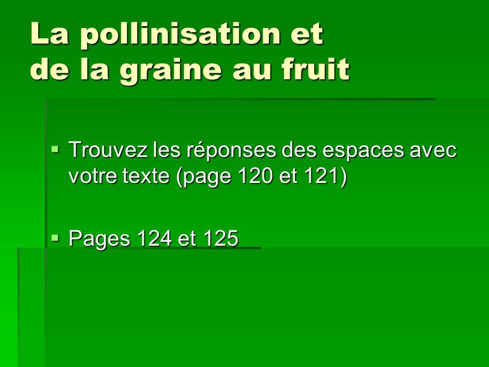 La pollinisation et de la graine au fruit Trouvez les réponses des espaces avec votre texte (page 120 et 121) Trouvez les réponses des espaces avec vo