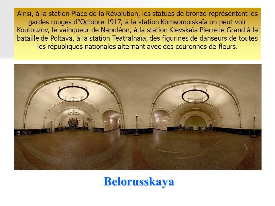 Belorusskaya Ainsi, à la station Place de la Révolution, les statues de bronze représentent les gardes rouges dOctobre 1917, à la station Komsomolskaïa on peut voir Koutouzov, le vainqueur de Napoléon, à la station Kievskaïa Pierre le Grand à la bataille de Poltava, à la station Teatralnaïa, des figurines de danseurs de toutes les républiques nationales alternant avec des couronnes de fleurs.