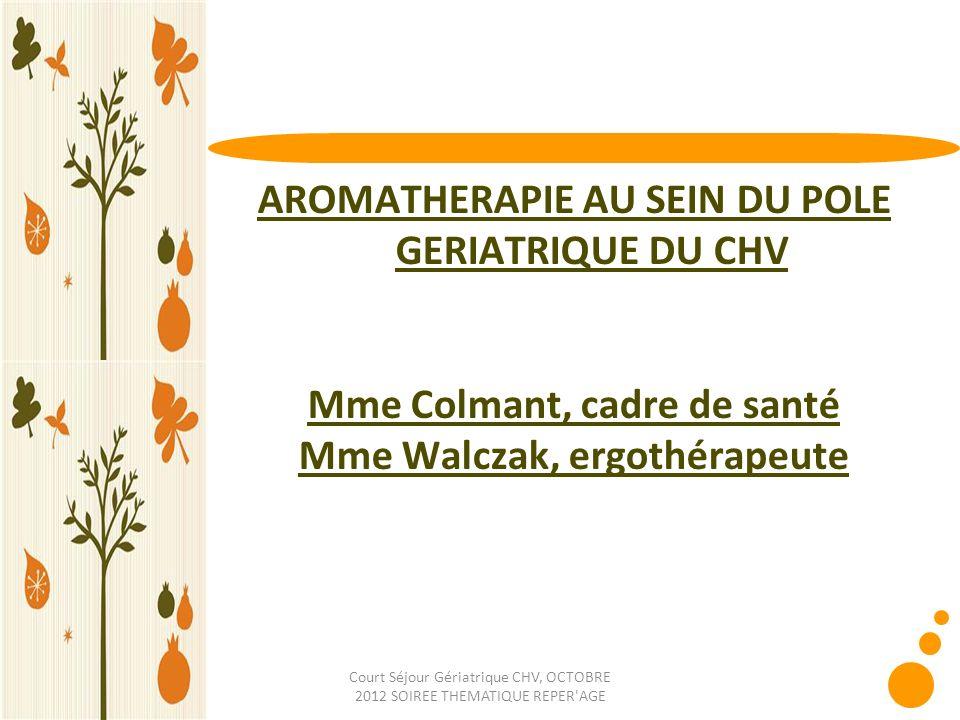 Court Séjour Gériatrique CHV, OCTOBRE 2012 SOIREE THEMATIQUE REPER'AGE AROMATHERAPIE AU SEIN DU POLE GERIATRIQUE DU CHV Mme Colmant, cadre de santé Mm