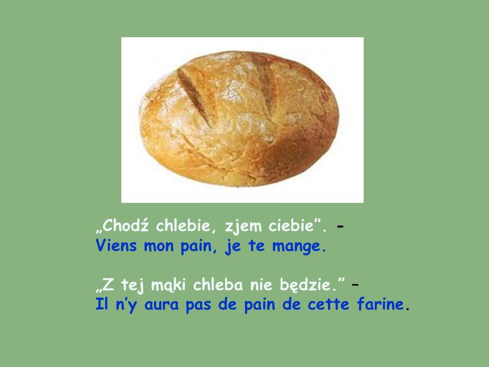Chodź chlebie, zjem ciebie. - Viens mon pain, je te mange. Z tej mąki chleba nie będzie. – Il ny aura pas de pain de cette farine.