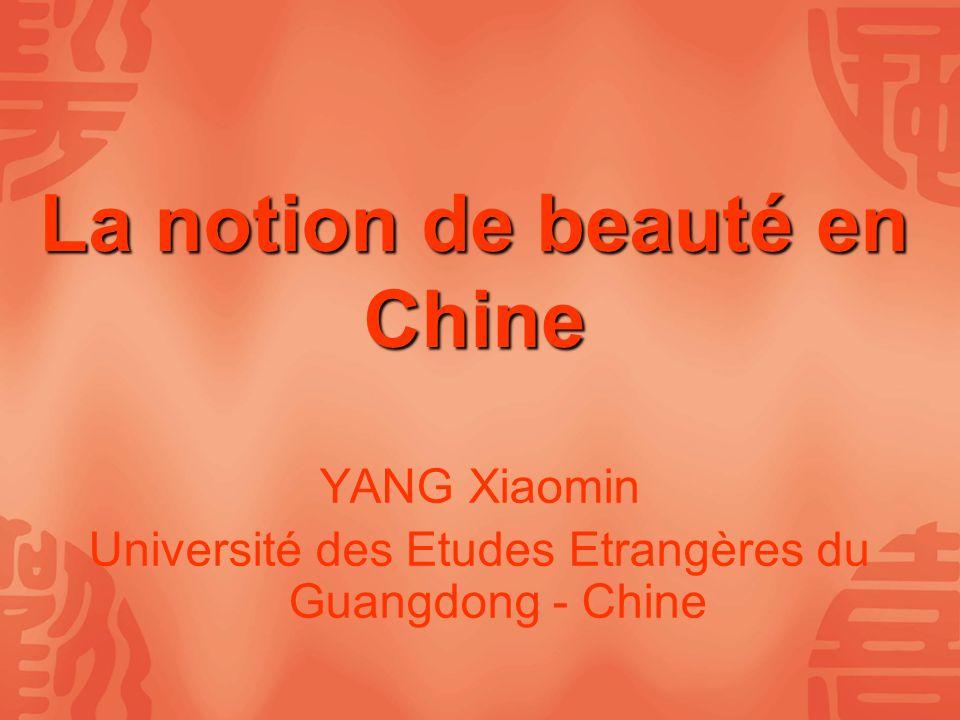 La notion de beauté en Chine YANG Xiaomin Université des Etudes Etrangères du Guangdong - Chine