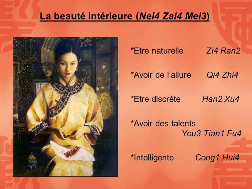 La beauté intérieure (Nei4 Zai4 Mei3) *Etre naturelleZi4 Ran2 *Avoir de lallure Qi4 Zhi4 *Etre discrète Han2 Xu4 *Avoir des talents You3 Tian1 Fu4 *In