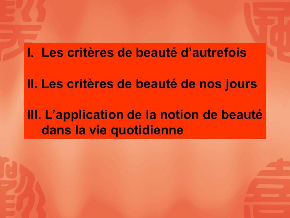 I.Les critères de beauté dautrefois II. Les critères de beauté de nos jours III. Lapplication de la notion de beauté dans la vie quotidienne
