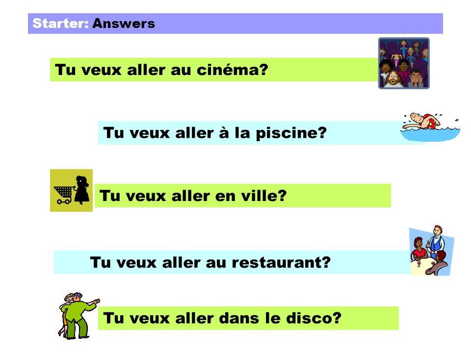 Starter: Answers Tu veux aller au cinéma? Tu veux aller à la piscine? Tu veux aller en ville? Tu veux aller au restaurant? Tu veux aller dans le disco