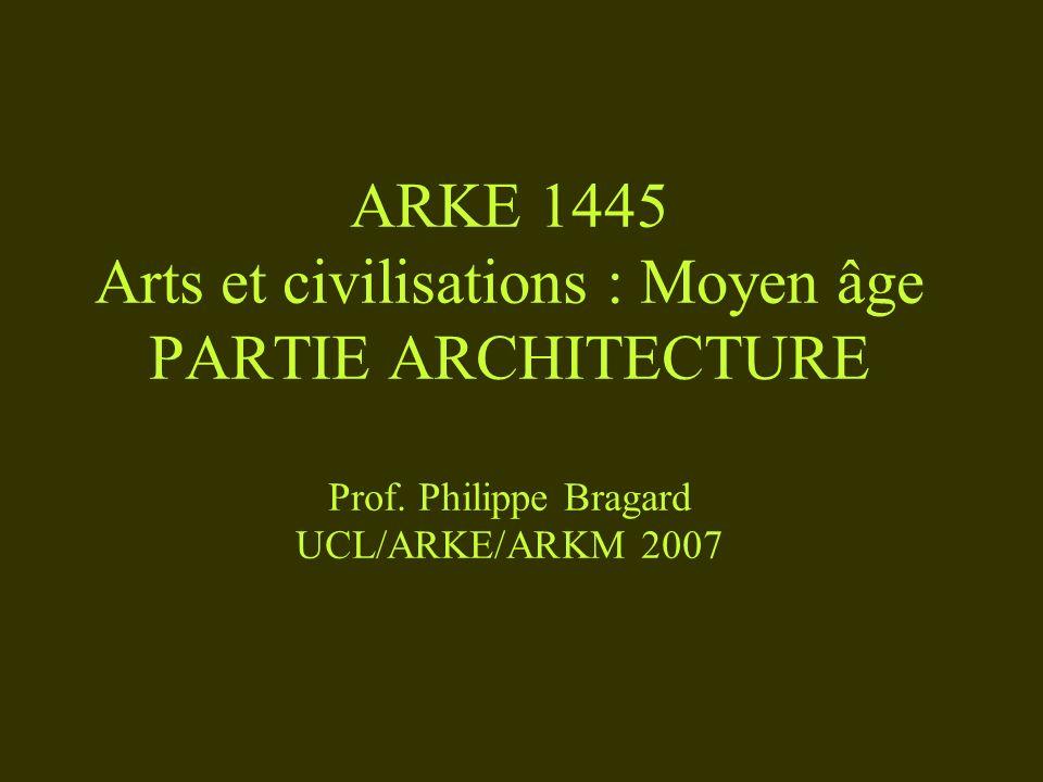 ARKE 1445 Arts et civilisations : Moyen âge PARTIE ARCHITECTURE Prof. Philippe Bragard UCL/ARKE/ARKM 2007