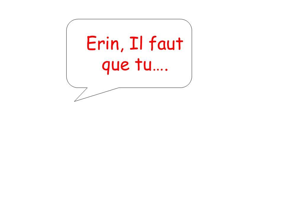 Erin, Il faut que tu….