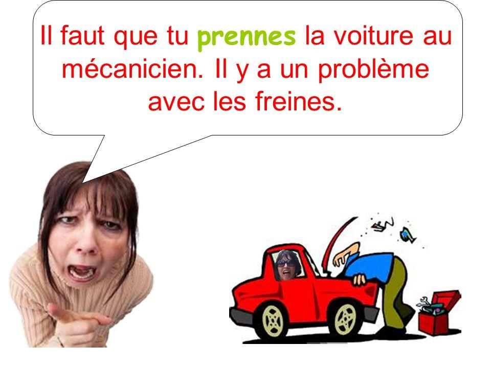 Il faut que tu prennes la voiture au mécanicien. Il y a un problème avec les freines.