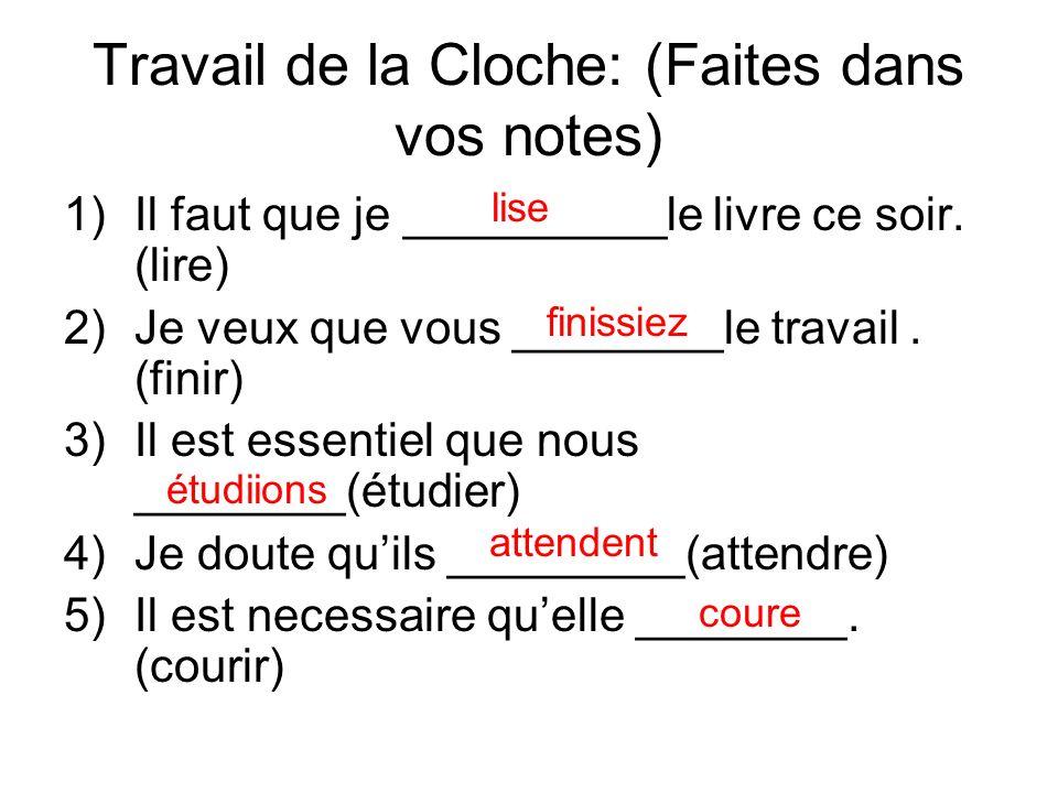 Travail de la Cloche: (Faites dans vos notes) 1)Il faut que je __________le livre ce soir. (lire) 2)Je veux que vous ________le travail. (finir) 3)Il
