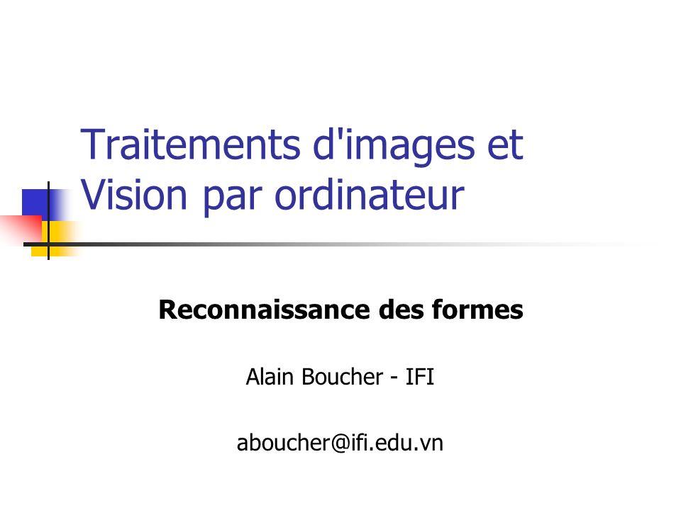 Traitements d'images et Vision par ordinateur Reconnaissance des formes Alain Boucher - IFI aboucher@ifi.edu.vn