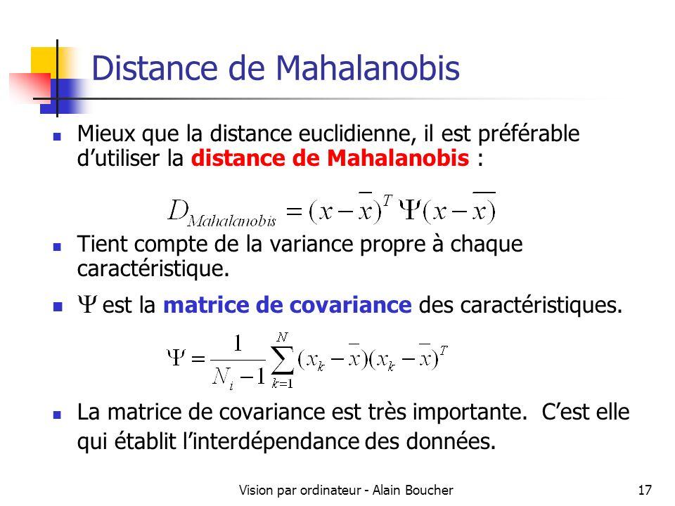 Vision par ordinateur - Alain Boucher17 Distance de Mahalanobis Mieux que la distance euclidienne, il est préférable dutiliser la distance de Mahalano