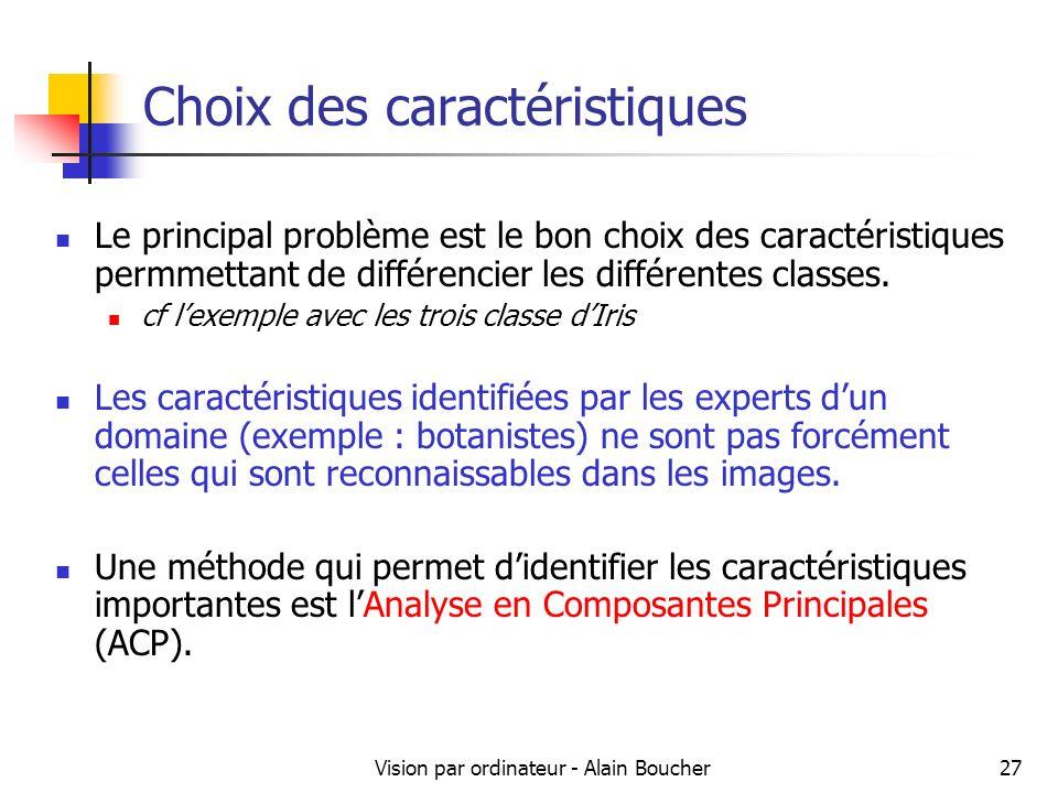 Vision par ordinateur - Alain Boucher27 Choix des caractéristiques Le principal problème est le bon choix des caractéristiques permmettant de différen