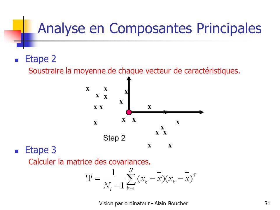 Vision par ordinateur - Alain Boucher31 Analyse en Composantes Principales Etape 2 Soustraire la moyenne de chaque vecteur de caractéristiques. Etape
