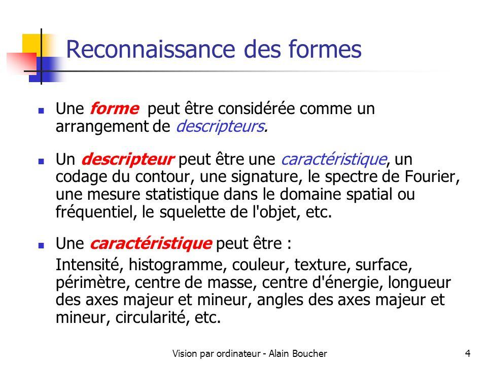 Vision par ordinateur - Alain Boucher5 Reconnaissance des formes Les objets (ou formes) peuvent être identifiés par un descripteur unique, ou par un ensemble de descripteurs.