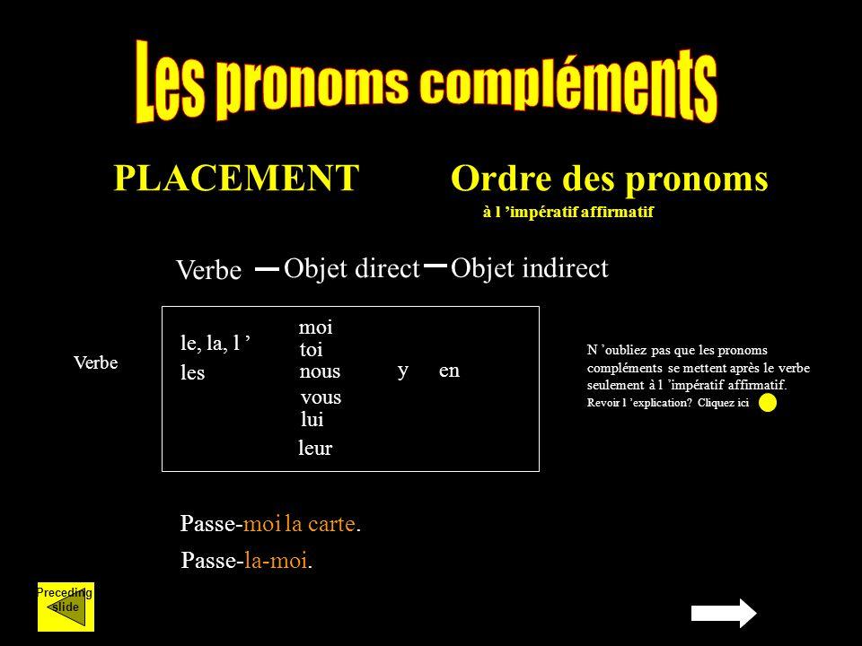 Preceding slide PLACEMENTOrdre des pronoms à l impératif affirmatif le, la, l les lui leur y en Verbe Passe-moi la carte.