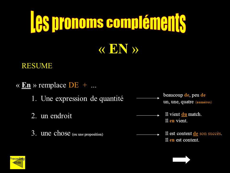 « EN » « En » remplace DE +... RESUME 1. Une expression de quantité beaucoup de, peu de un, une, quatre (numéros) 2. un endroit Il vient du match. Il