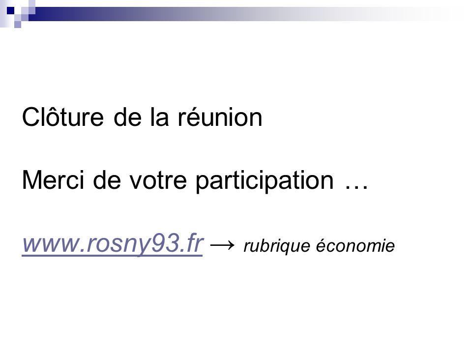 Clôture de la réunion Merci de votre participation … www.rosny93.fr rubrique économie www.rosny93.fr