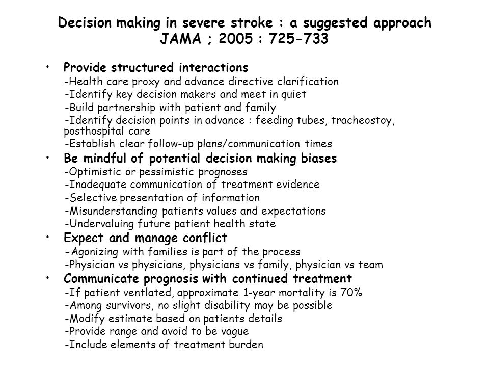 Decision making in severe stroke : a suggested approach JAMA ; 2005 : 725-733 Elicit patients valued life activities -Time with family and friends, autonomy, recreation, others -Probe positions on « life worth living » and states considered « worse than death » -Include spirituals and ethical dimensions of these values Will deficits and treatments burdens interfere with future valued life activities .