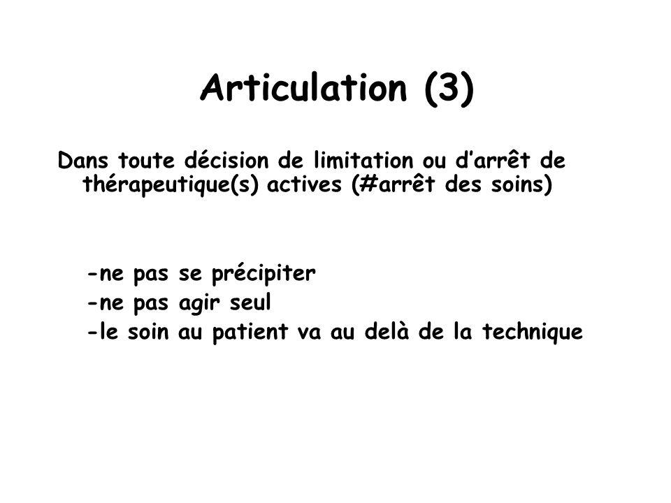 Articulation (3) Dans toute décision de limitation ou darrêt de thérapeutique(s) actives (#arrêt des soins) -ne pas se précipiter -ne pas agir seul -l