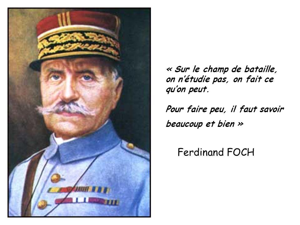 « Sur le champ de bataille, on nétudie pas, on fait ce quon peut. Pour faire peu, il faut savoir beaucoup et bien » Ferdinand FOCH