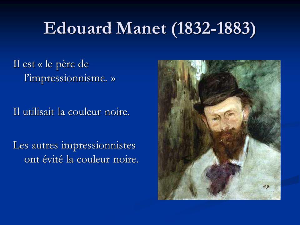 Edouard Manet (1832-1883) Il est « le père de limpressionnisme. » Il utilisait la couleur noire. Les autres impressionnistes ont évité la couleur noir