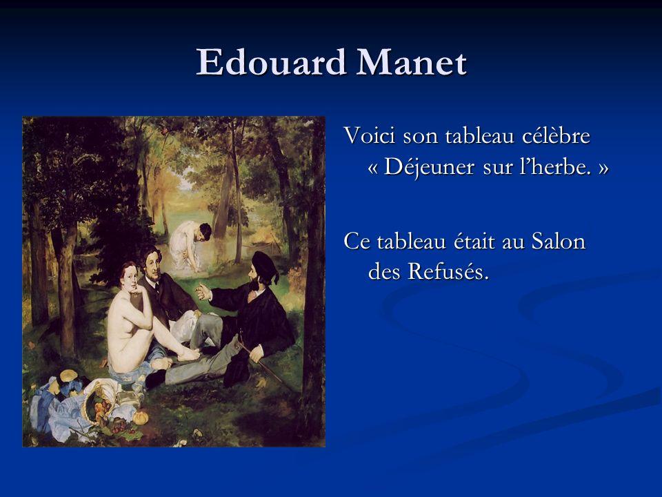 Edouard Manet Voici son tableau célèbre « Déjeuner sur lherbe. » Ce tableau était au Salon des Refusés.