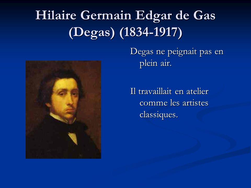 Hilaire Germain Edgar de Gas (Degas) (1834-1917) Degas ne peignait pas en plein air. Il travaillait en atelier comme les artistes classiques.