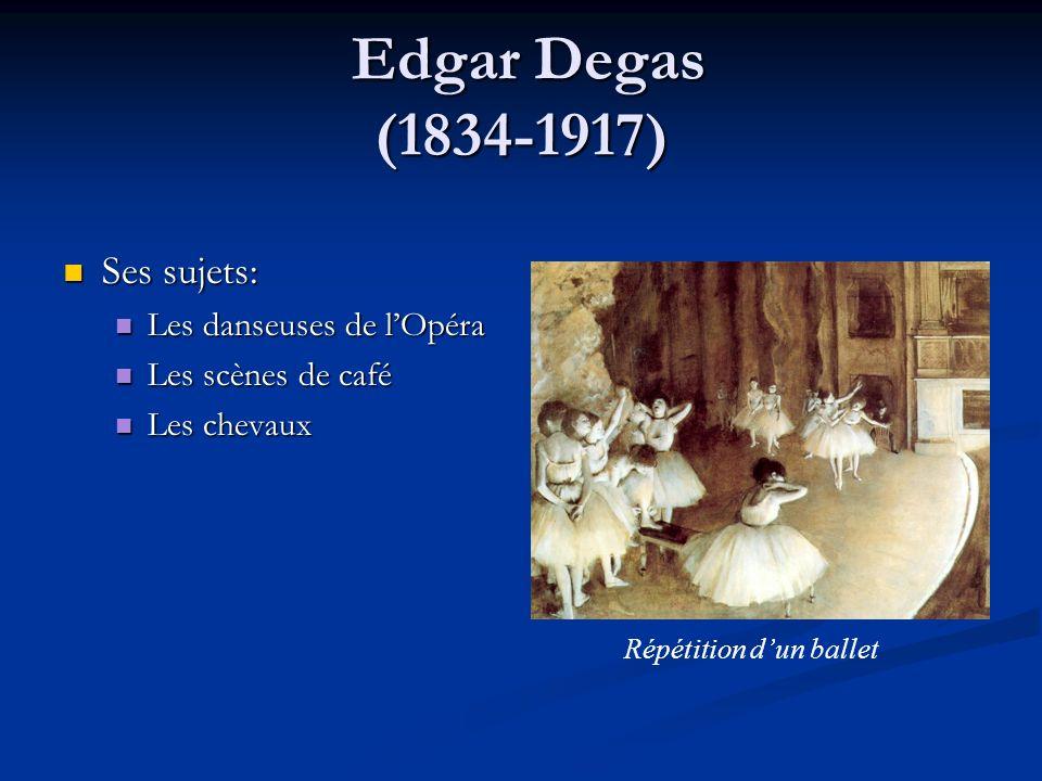 Edgar Degas (1834-1917) Edgar Degas (1834-1917) Ses sujets: Ses sujets: Les danseuses de lOpéra Les danseuses de lOpéra Les scènes de café Les scènes
