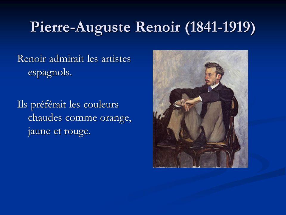 Pierre-Auguste Renoir (1841-1919) Renoir admirait les artistes espagnols. Ils préférait les couleurs chaudes comme orange, jaune et rouge.