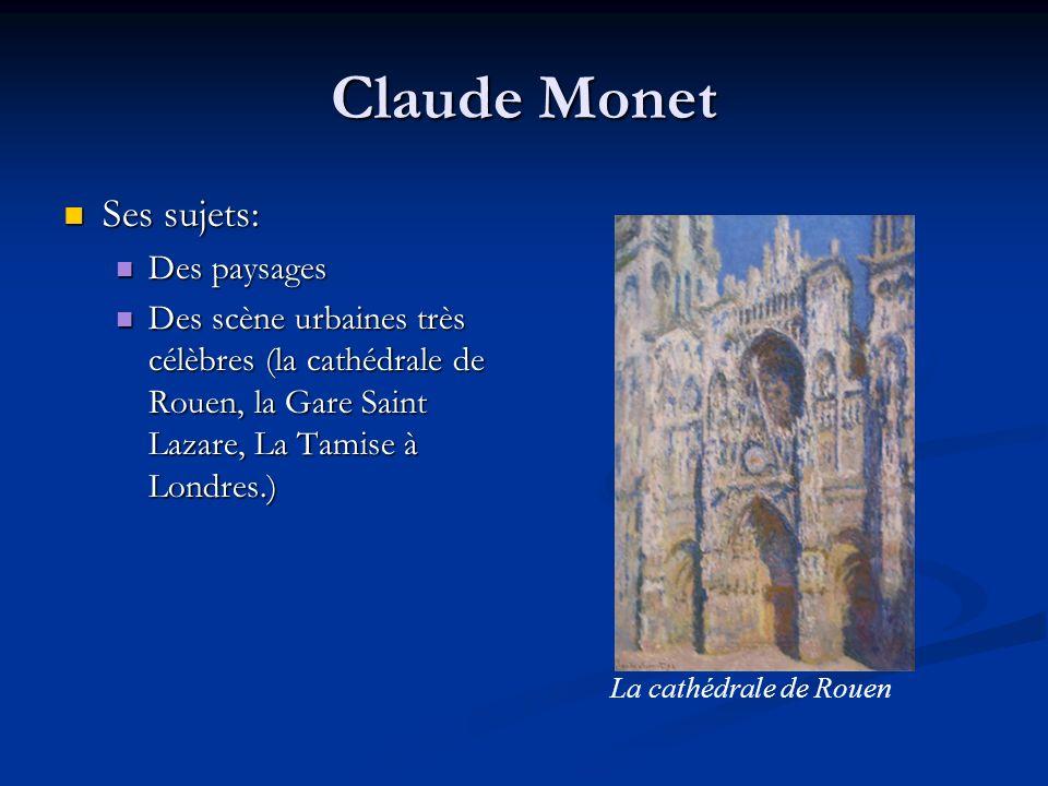 Claude Monet Ses sujets: Ses sujets: Des paysages Des paysages Des scène urbaines très célèbres (la cathédrale de Rouen, la Gare Saint Lazare, La Tami