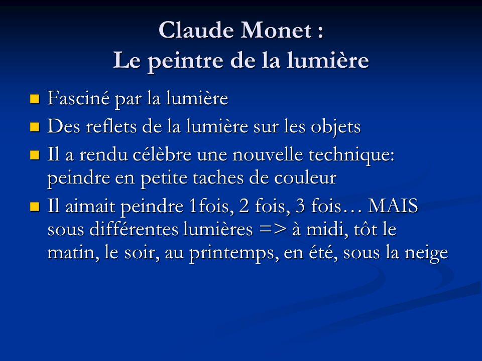 Claude Monet : Le peintre de la lumière Fasciné par la lumière Fasciné par la lumière Des reflets de la lumière sur les objets Des reflets de la lumiè