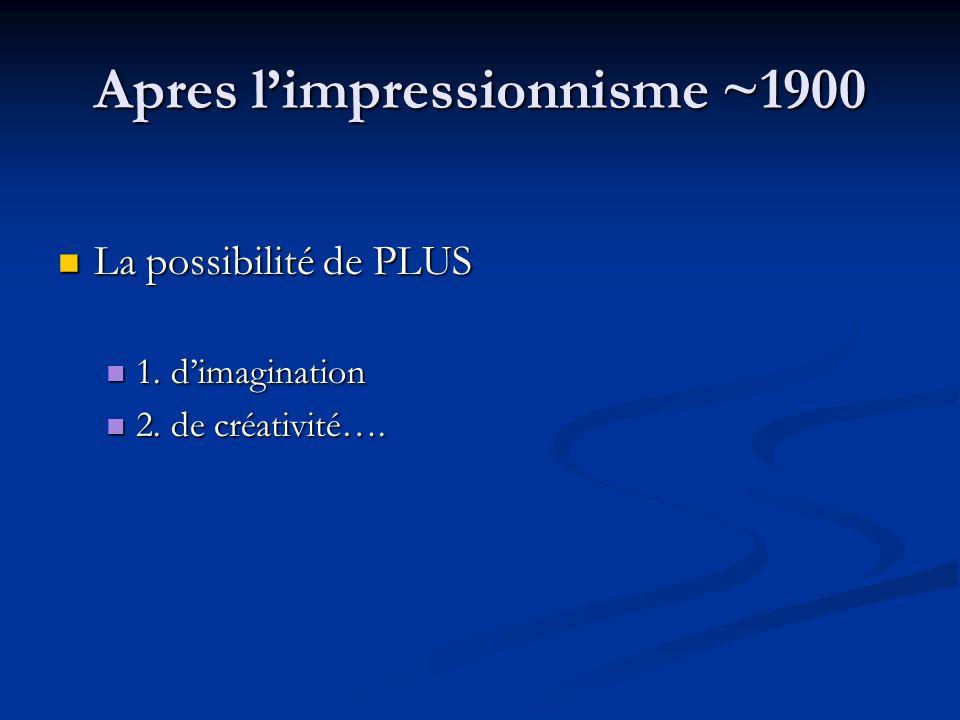 Apres limpressionnisme ~1900 La possibilité de PLUS La possibilité de PLUS 1. dimagination 1. dimagination 2. de créativité…. 2. de créativité….