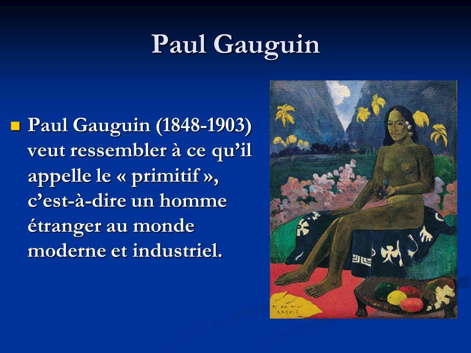 Paul Gauguin Paul Gauguin (1848-1903) veut ressembler à ce quil appelle le « primitif », cest-à-dire un homme étranger au monde moderne et industriel.