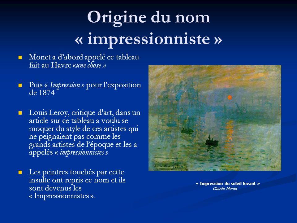 Origine du nom « impressionniste » Monet a dabord appelé ce tableau fait au Havre «une chose » Puis « Impression » pour lexposition de 1874 Louis Lero
