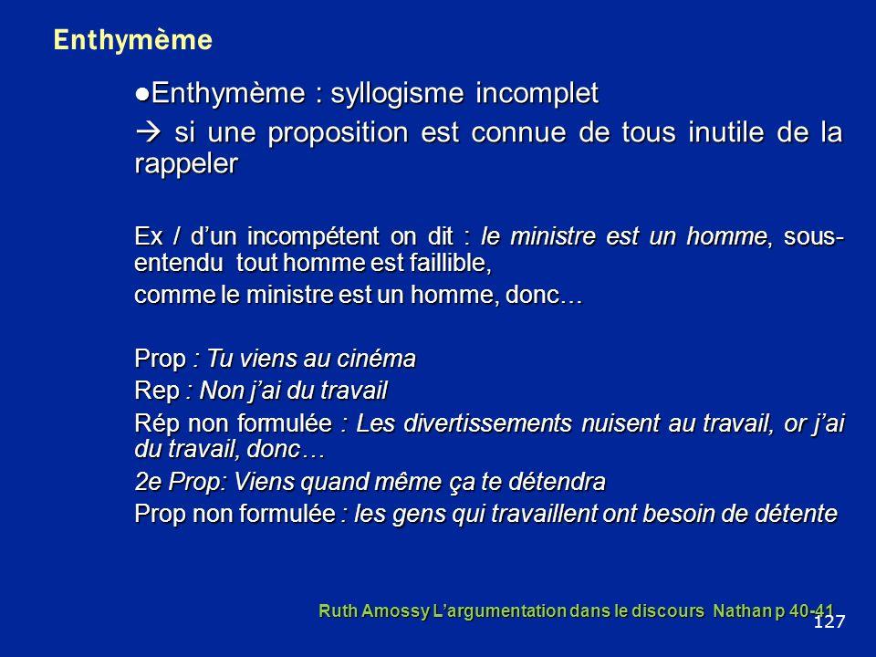 Enthymème Enthymème : syllogisme incomplet Enthymème : syllogisme incomplet si une proposition est connue de tous inutile de la rappeler si une propos
