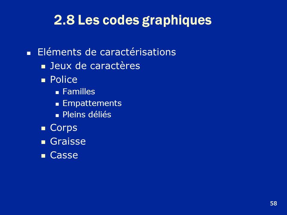 2.8 Les codes graphiques Eléments de caractérisations Jeux de caractères Police Familles Empattements Pleins déliés Corps Graisse Casse 58