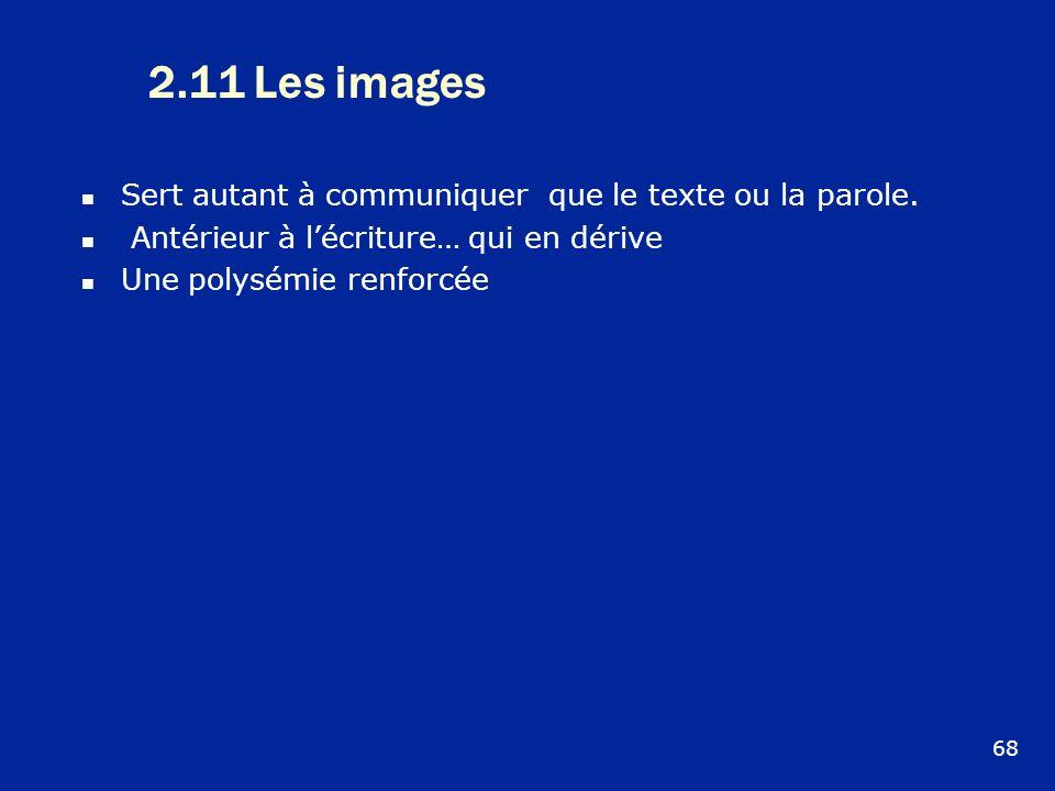 2.11 Les images Sert autant à communiquer que le texte ou la parole. Antérieur à lécriture… qui en dérive Une polysémie renforcée 68