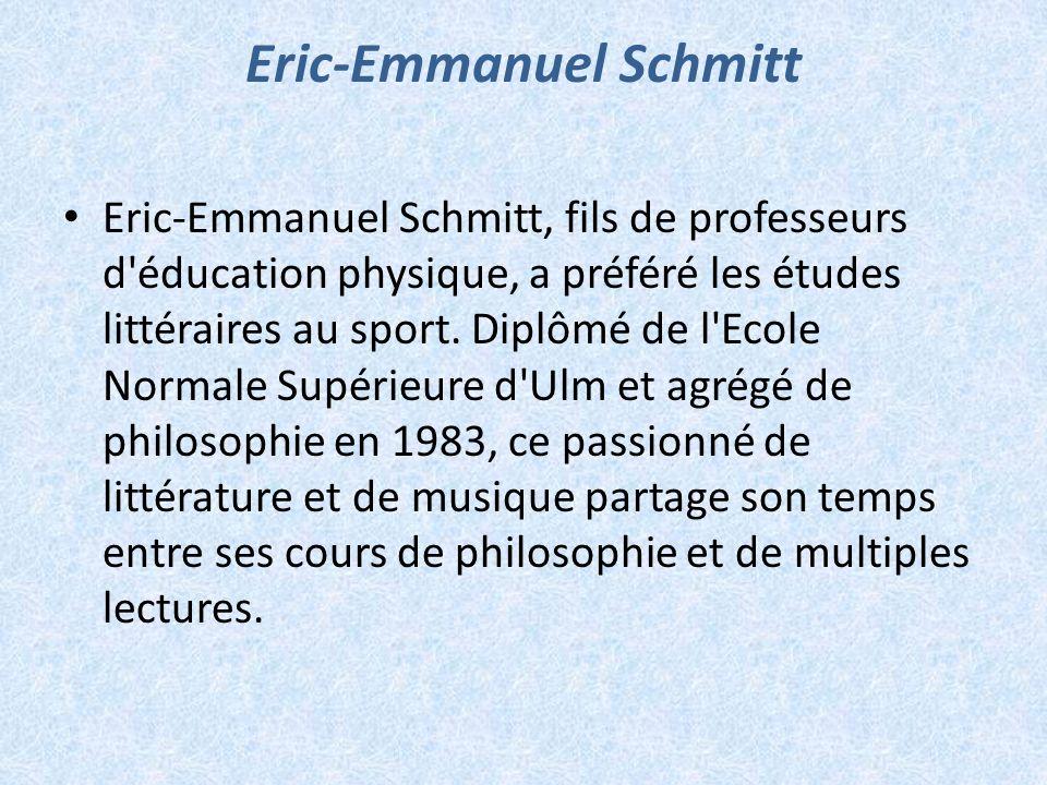 Eric-Emmanuel Schmitt, fils de professeurs d'éducation physique, a préféré les études littéraires au sport. Diplômé de l'Ecole Normale Supérieure d'Ul