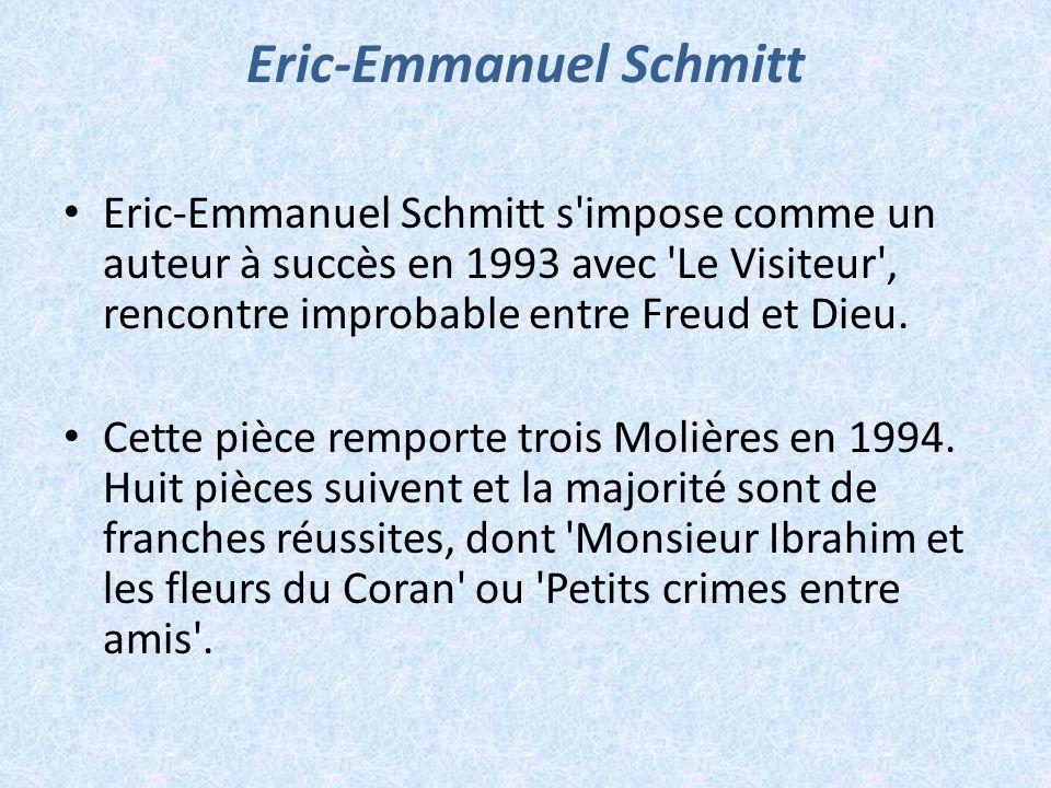 Eric-Emmanuel Schmitt Eric-Emmanuel Schmitt s'impose comme un auteur à succès en 1993 avec 'Le Visiteur', rencontre improbable entre Freud et Dieu. Ce