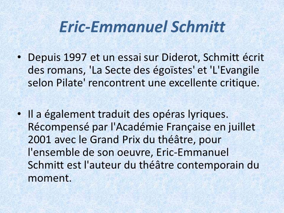 Eric-Emmanuel Schmitt Depuis 1997 et un essai sur Diderot, Schmitt écrit des romans, 'La Secte des égoïstes' et 'L'Evangile selon Pilate' rencontrent