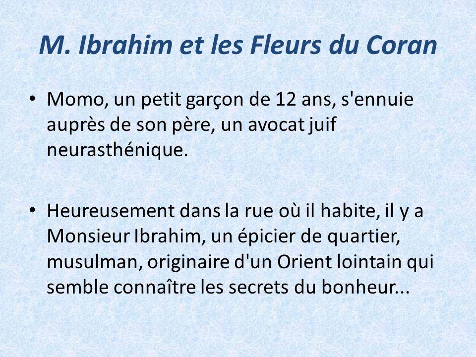 M. Ibrahim et les Fleurs du Coran Momo, un petit garçon de 12 ans, s'ennuie auprès de son père, un avocat juif neurasthénique. Heureusement dans la ru