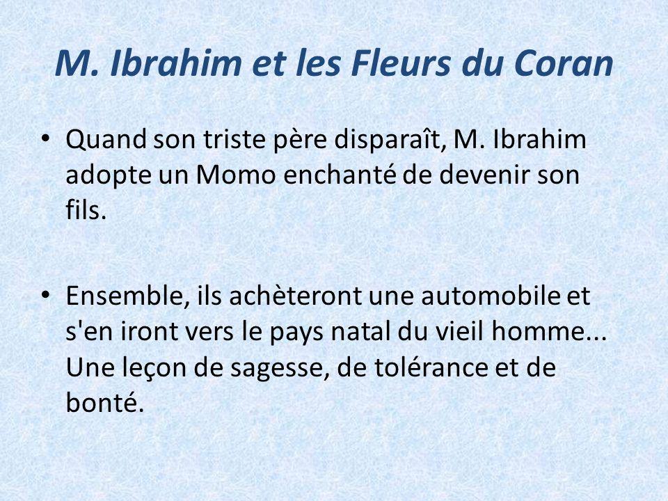 M. Ibrahim et les Fleurs du Coran Quand son triste père disparaît, M. Ibrahim adopte un Momo enchanté de devenir son fils. Ensemble, ils achèteront un
