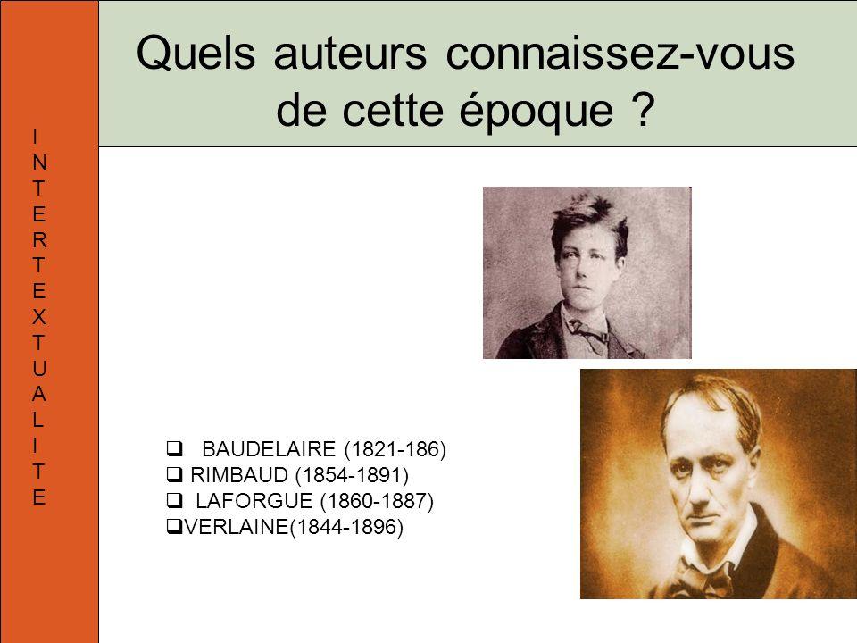 Quels auteurs connaissez-vous de cette époque ? BAUDELAIRE (1821-186) RIMBAUD (1854-1891) LAFORGUE (1860-1887) VERLAINE(1844-1896) INTERTEXTUALITEINTE