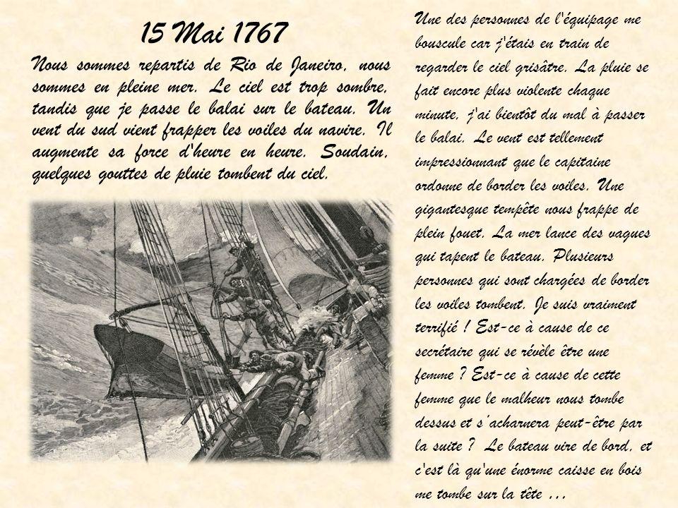 15 Mai 1767 Nous sommes repartis de Rio de Janeiro, nous sommes en pleine mer. Le ciel est trop sombre, tandis que je passe le balai sur le bateau. Un
