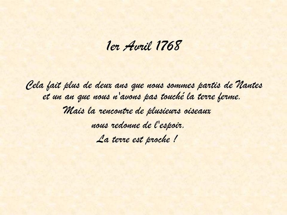 1er Avril 1768 Cela fait plus de deux ans que nous sommes partis de Nantes et un an que nous n'avons pas touché la terre ferme. Mais la rencontre de p