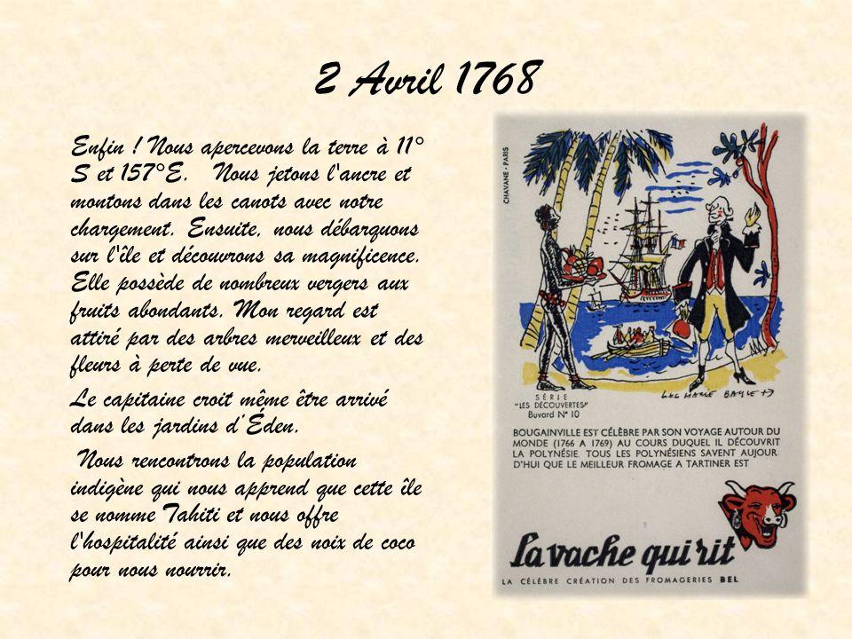 2 Avril 1768 Enfin ! Nous apercevons la terre à 11° S et 157°E. Nous jetons l'ancre et montons dans les canots avec notre chargement. Ensuite, nous dé