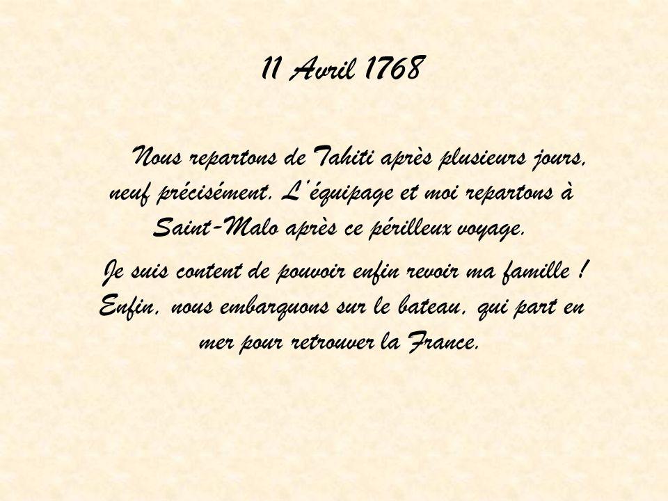 11 Avril 1768 Nous repartons de Tahiti après plusieurs jours, neuf précisément. Léquipage et moi repartons à Saint-Malo après ce périlleux voyage. Je