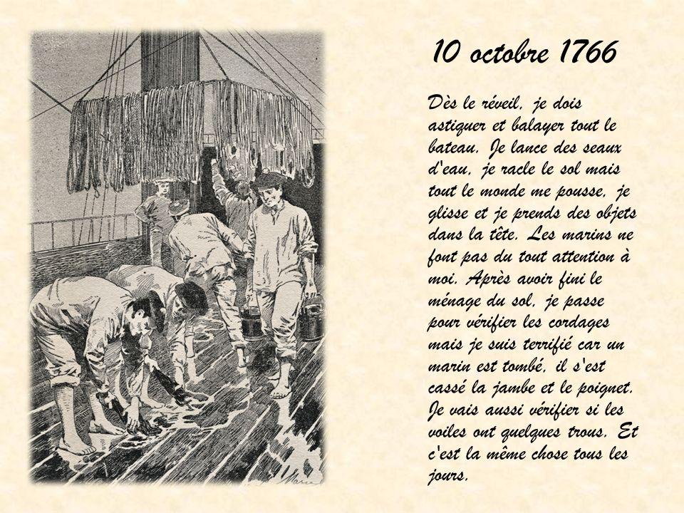 10 octobre 1766 Dès le réveil, je dois astiquer et balayer tout le bateau. Je lance des seaux d'eau, je racle le sol mais tout le monde me pousse, je