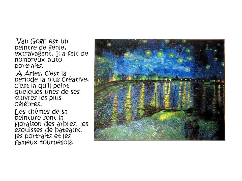 Van Gogh est un peintre de génie, extravagant. Il a fait de nombreux auto portraits. A Arles, cest la période la plus créative, cest là quil peint que
